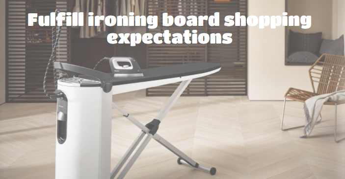 Fulfill ironing board shopping expectations