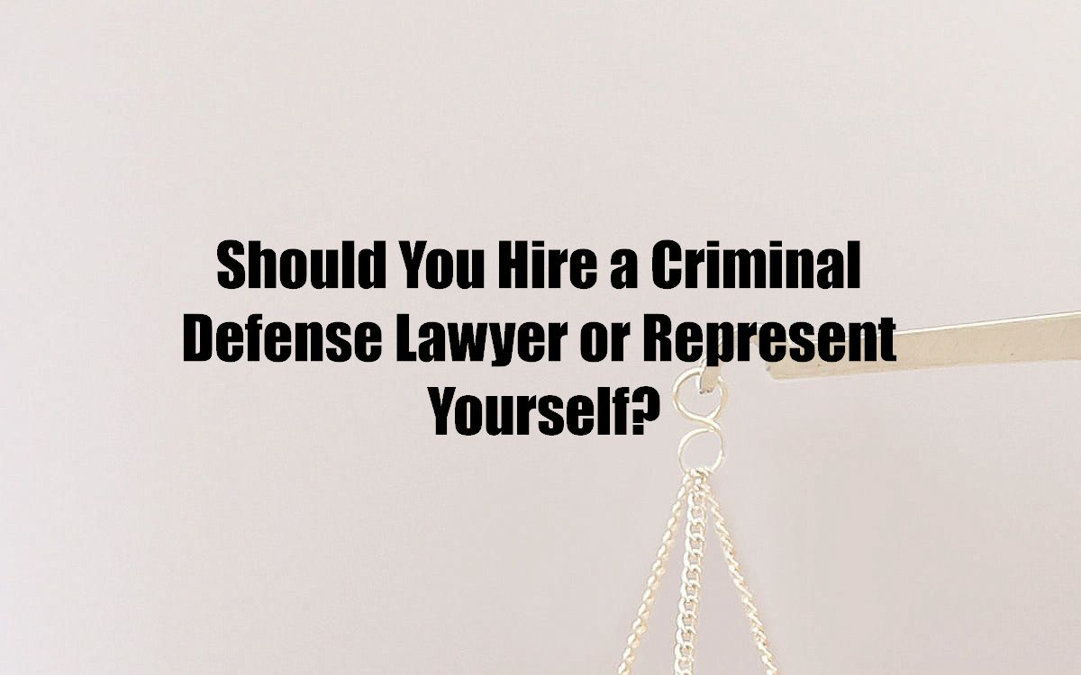 Should You Hire a Criminal Defense Lawyer or Represent Yourself?