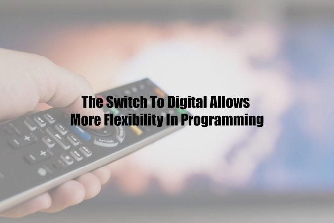 The Switch To Digital Allows More Flexibility In Programming